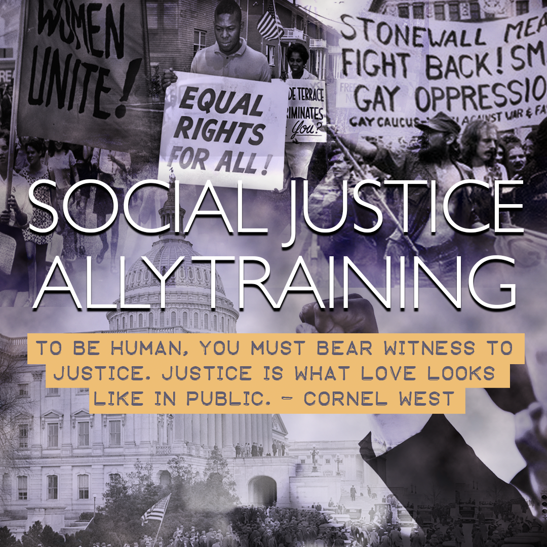 "IMAGE: Social Justice Ally Training and Cornel West quote reading ""To be human, you must bear witness to justice. Justice is what love looks like in public."" superpimposed over background of protest photos"