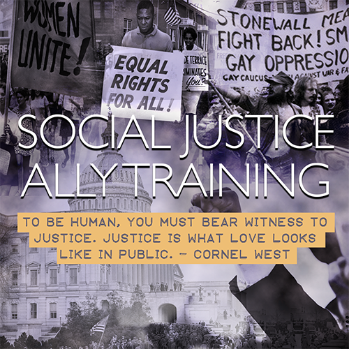 The words Social Justice Ally Training and a Cornel West quote reading To be human, you must bear witness to justice. Justice is what love looks like in public. superimposed over background of protest photos