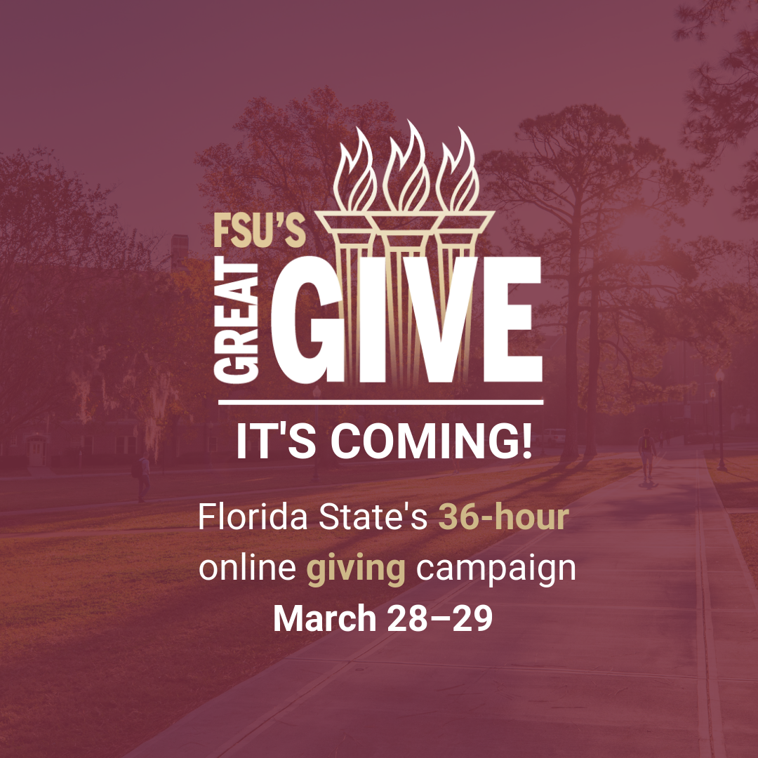FSU's Great Give. It's coming! Florida State's 36-hour online giving campaign. March 28-29.