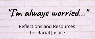 """I'm always worried..."" Reflections and Resources for Racial Justice over a light brick background"