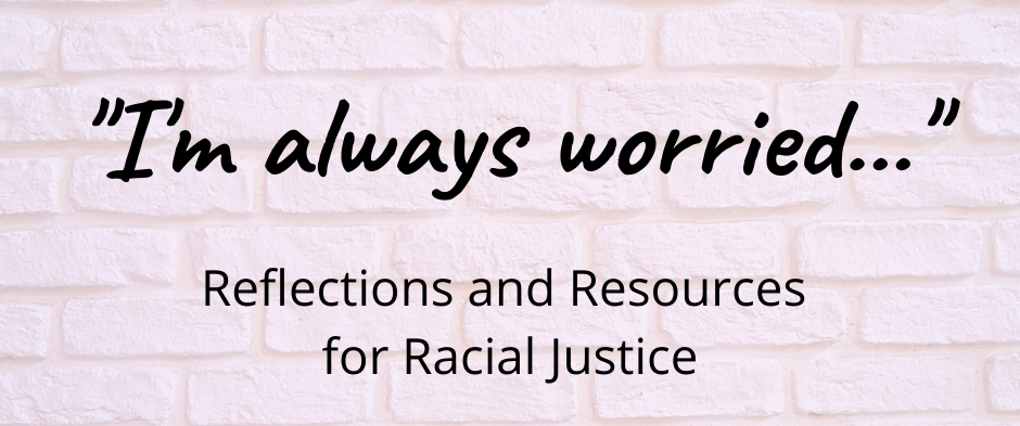 I'm always worried...Reflections and Resources for Racial Justice over a light brick background